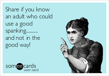 Share if you know an adult who could use a good spanking........... and not in the good way!
