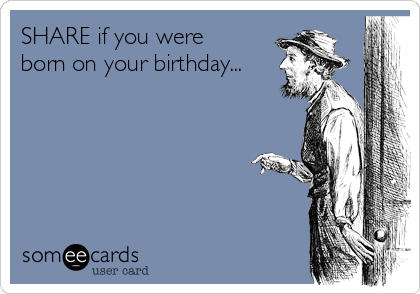 SHARE if you were born on your birthday...