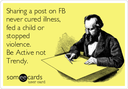 Sharing a post on FB never cured illness, fed a child or stopped violence.  Be Active not Trendy.