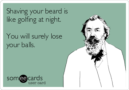 Shaving your beard is like golfing at night.  You will surely lose your balls.