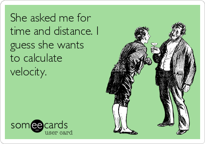 She asked me for time and distance. I guess she wants to calculate velocity.