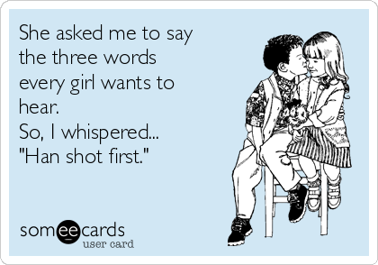 "She asked me to say the three words every girl wants to hear. So, I whispered... ""Han shot first."""