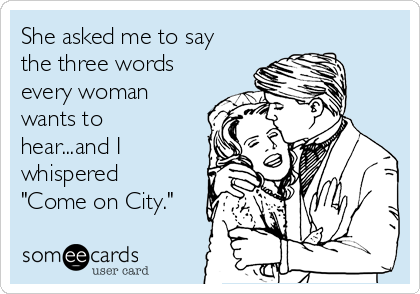 """She asked me to say the three words every woman wants to hear...and I whispered """"Come on City."""""""