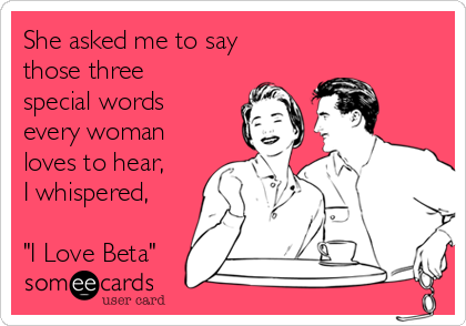 """She asked me to say those three special words every woman loves to hear,  I whispered,  """"I Love Beta"""""""