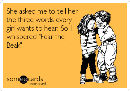"""She asked me to tell her the three words every girl wants to hear. So I whispered """"Fear the Beak"""""""