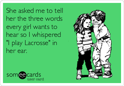 """She asked me to tell her the three words every girl wants to hear so I whispered """"I play Lacrosse"""" in her ear."""