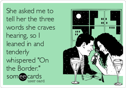 "She asked me to tell her the three words she craves hearing, so I leaned in and tenderly whispered ""On the Border."""