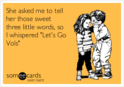 "She asked me to tell her those sweet three little words, so I whispered ""Let's Go Vols"""