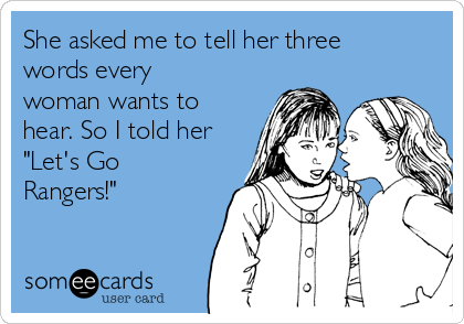 "She asked me to tell her three words every woman wants to hear. So I told her ""Let's Go Rangers!"""