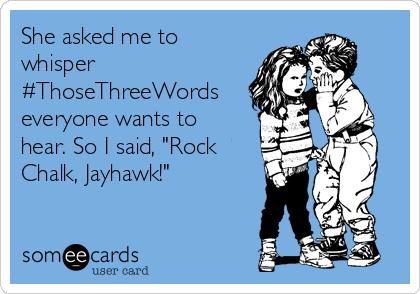 "She asked me to whisper #ThoseThreeWords everyone wants to hear. So I said, ""Rock Chalk, Jayhawk!"""
