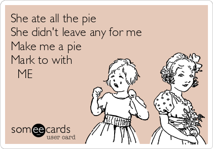 She ate all the pie She didn't leave any for me Make me a pie Mark to with    ME
