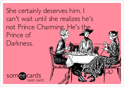 She certainly deserves him. I can't wait until she realizes he's not Prince Charming. He's the Prince of Darkness.