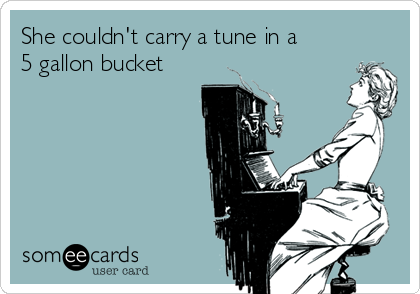 She couldn't carry a tune in a 5 gallon bucket