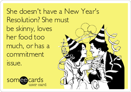 She doesn't have a New Year's Resolution? She must be skinny, loves her food too much, or has a commitment issue.