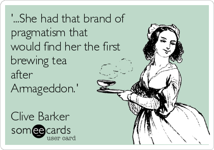 '...She had that brand of pragmatism that would find her the first brewing tea after Armageddon.'  Clive Barker