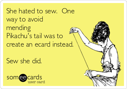 She hated to sew.  One way to avoid mending Pikachu's tail was to create an ecard instead.  Sew she did.