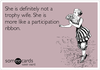 She is definitely not a trophy wife. She is more like a participation ribbon.