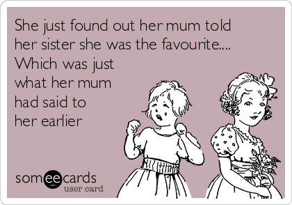 She just found out her mum told her sister she was the favourite.... Which was just what her mum had said to her earlier