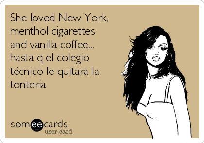 She loved New York, menthol cigarettes and vanilla coffee... hasta q el colegio técnico le quitara la tonteria