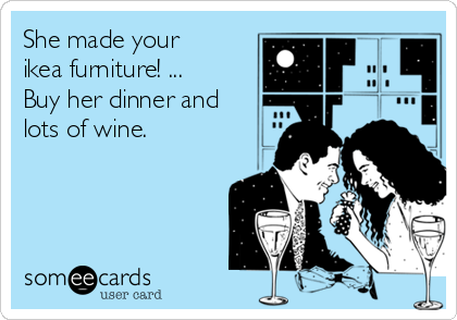 She made your ikea furniture! ... Buy her dinner and lots of wine.