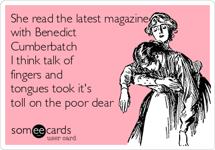 She read the latest magazine with Benedict Cumberbatch  I think talk of fingers and tongues took it's toll on the poor dear