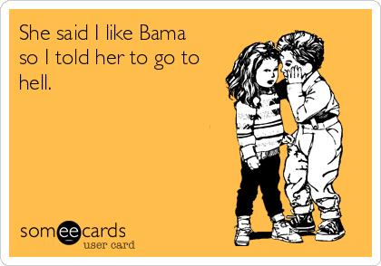 She said I like Bama so I told her to go to hell.