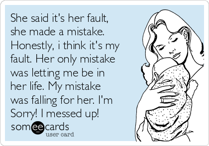 She said it's her fault, she made a mistake. Honestly, i think it's my fault. Her only mistake was letting me be in her life. My mistake was falling for her. I'm  Sorry! I messed up!