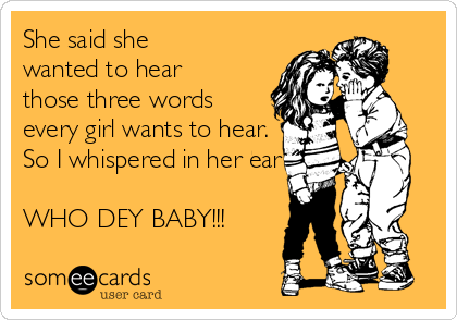 She said she  wanted to hear those three words every girl wants to hear.  So I whispered in her ear  WHO DEY BABY!!!