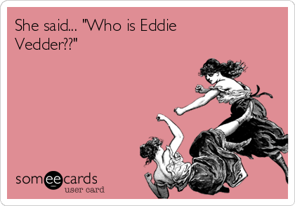 "She said... ""Who is Eddie Vedder??"""