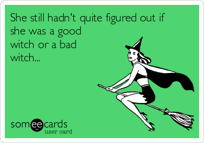 She still hadn't quite figured out if she was a good witch or a bad witch...