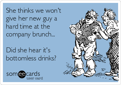 She thinks we won't give her new guy a hard time at the company brunch...  Did she hear it's bottomless drinks?