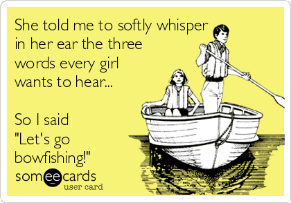 "She told me to softly whisper in her ear the three words every girl wants to hear...  So I said ""Let's go bowfishing!"""