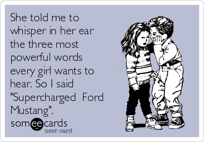 """She told me to whisper in her ear the three most powerful words every girl wants to hear. So I said """"Supercharged  Ford Mustang""""."""