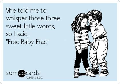 "She told me to whisper those three sweet little words, so I said,  ""Frac Baby Frac"""
