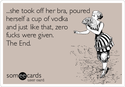 ...she took off her bra, poured herself a cup of vodka and just like that, zero fucks were given.  The End.
