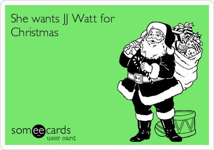 She wants JJ Watt for Christmas