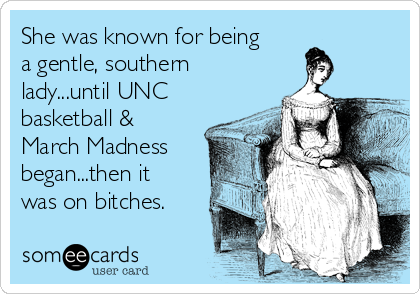 She was known for being a gentle, southern lady...until UNC basketball & March Madness began...then it was on bitches.