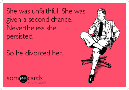 She was unfaithful. She was given a second chance. Nevertheless she persisted.   So he divorced her.