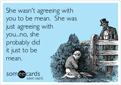 She wasn't agreeing with you to be mean.  She was just agreeing with you...no, she probably did it just to be mean.