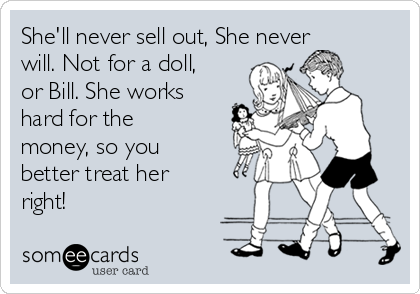 She'll never sell out, She never will. Not for a doll, or Bill. She works hard for the money, so you better treat her right!