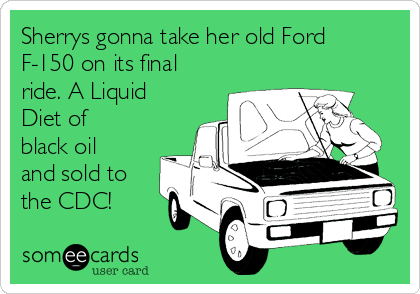 Sherrys gonna take her old Ford F-150 on its final ride. A Liquid Diet of black oil and sold to the CDC!