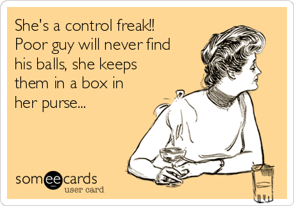 She's a control freak!! Poor guy will never find his balls, she keeps them in a box in her purse...
