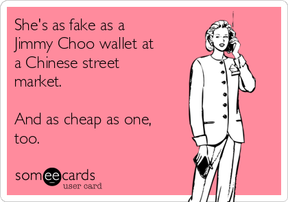 She's as fake as a Jimmy Choo wallet at a Chinese street market.  And as cheap as one, too.