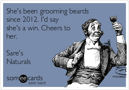 She's been grooming beards since 2012. I'd say she's a win. Cheers to her.  Sare's Naturals
