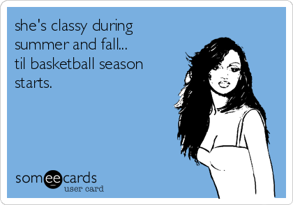 she's classy during summer and fall... til basketball season starts.