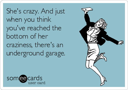 She's crazy. And just when you think you've reached the bottom of her craziness, there's an  underground garage.