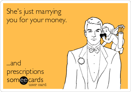 She's just marrying you for your money.      ...and prescriptions