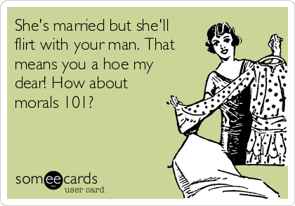 She's married but she'll flirt with your man. That means you a hoe my dear! How about morals 101?
