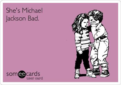 She's Michael Jackson Bad.