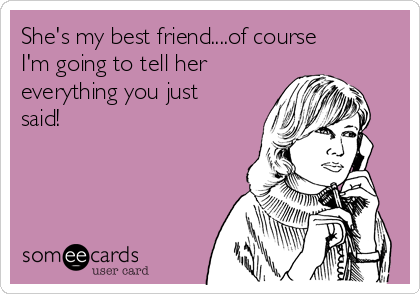 She's my best friend....of course I'm going to tell her everything you just said!